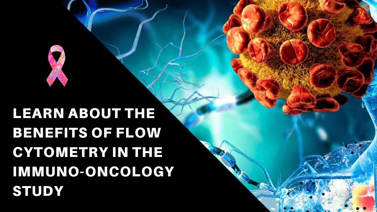 Learn about the Benefits of Flow Cytometry in the Immuno-Oncology Study